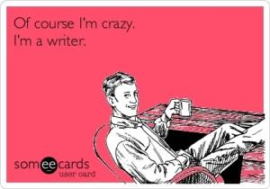 Of course I'm crazy. I'm a writer.